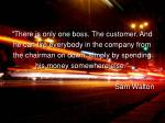 """There is only one boss. The customer. And he can fire everybody in the company from the chairman on down, simply b"