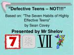 """""""Defective Teens – NOT!!!"""" Based on: """"The Seven Habits of Highly Effective Teens"""" by Sean Covey Presented by Mr Sh"""