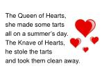 The Queen of Hearts,  she made some tarts all on a summer's day. The Knave of Hearts,  he stole the tarts and took them