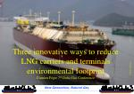 Three innovative ways to reduce LNG carriers and terminals environmental footprint Damien Féger 7 th Doha Gas Conferenc