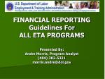 FINANCIAL REPORTING Guidelines For ALL ETA PROGRAMS Presented By: Andre Morris, Program Analyst (404) 302-5321 morris.an