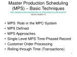 Master Production Scheduling (MPS) – Basic Techniques http://www.pom.edu/mpc/lectures_in_manufacturing_planning.htm lect
