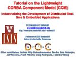 Tutorial on the Lightweight CORBA Component Model (CCM) Industrializing the Development of Distributed Real-time & E