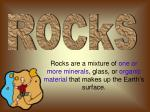 Rocks are a mixture of one or more minerals , glass, or organic material that makes up the Earth's surface.