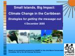 Small Islands, Big Impact: Climate Change in the Caribbean Strategies for getting the message out 4 December 2008