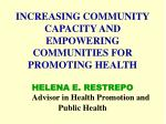 INCREASING COMMUNITY CAPACITY AND EMPOWERING COMMUNITIES FOR PROMOTING HEALTH HELENA E. RESTREPO Advisor in Health Promo