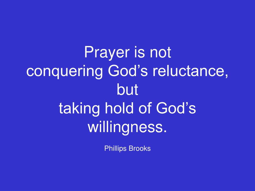 prayer is not conquering god s reluctance but taking hold of god s willingness phillips brooks l.