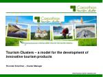 Tourism Clusters – a model for the development of innovative tourism products Thorsten Kirschner – Cluster Manager