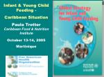 Infant & Young Child Feeding - Caribbean Situation Paula Trotter Caribbean Food & Nutrition Institute October 13