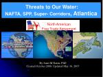 Threats to Our Water:   NAFTA, SPP, Super- Corridors , Atlantica