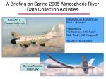 A Briefing on Spring-2005 Atmospheric River Data Collection Activities