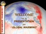 """WELCOME to a PRESENTATION on """" GLOBAL WARMING """""""