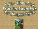 Rikki  –  Tikki  –  Tavi From the Jungle Book By:  Rudyard Kipling
