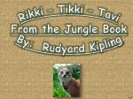 Rikki – Tikki – Tavi From the Jungle Book By: Rudyard Kipling