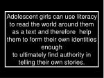 Adolescent girls can use literacy to read the world around them as a text and therefore  help them to form their own ide