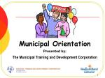 Municipal Orientation Presented by: The Municipal Training and Development Corporation