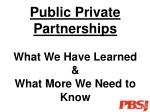 Public Private Partnerships What We Have Learned & What More We Need to Know