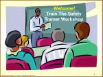 Welcome! Train The Safety Trainer Workshop