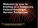 Welcome to your In briefing as a Temporary Federal Excepted Service Technician.