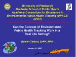 Can the Concept of Environmental Public Health Tracking Work in a Real Life Setting? Evelyn Talbott, DrPH, MPH