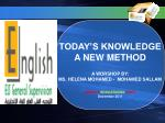 TODAY'S KNOWLEDGE A NEW METHOD A WORSHOP BY: MS. HELENA MOHAMED - MOHAMED SALLAM AHMADY EDUCATIONAL AREA December 201