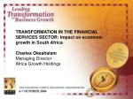 TRANSFORMATION IN THE FINANCIAL SERVICES SECTOR: Impact on economic growth in South Africa Charles Okeahalam Managing Di