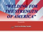 """WELDING FOR THE STRENGTH             OF AMERICA"""