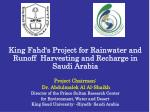 King Fahd's Project for Rainwater and Runoff Harvesting and Recharge in Saudi Arabia Project Chairman: Dr. Abdulmalek