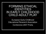 FORMING ETHICAL IDENTITIES IN EARLY CHILDHOOD CHILD-ADULT PLAY