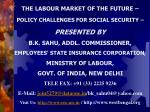 THE LABOUR MARKET OF THE FUTURE –  POLICY CHALLENGES FOR SOCIAL SECURITY – PRESENTED BY  B.K. SAHU, ADDL. COMMISSIONER,