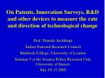 On Patents, Innovation Surveys, R&D  and other devices to measure the rate and directio n  of technological change