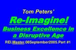 Tom Peters'   Re-Ima g ine! Business Excellence in a Disru p tive A g e REI. Master .08September2005.Part #1