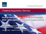 How to Market to the Federal Government GSA – Management Services Center (MSC) Geri Haworth Business Management Division