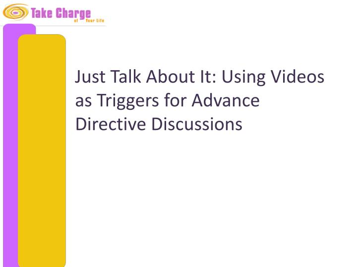 just talk about it using videos as triggers for advance directive discussions n.