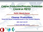 Cleaner Production/Pollution Prevention Course a t METU Prof.Dr. Göksel N. Demirer