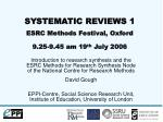 SYSTEMATIC REVIEWS 1 ESRC Methods Festival, Oxford 9.25-9.45 am 19 th  July 2006