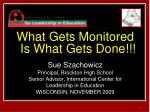 What Gets Monitored Is What Gets Done!!! Sue Szachowicz  Principal, Brockton High School Senior Advisor, International C