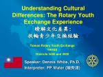 Understanding Cultural Differences: The Rotary Youth  Exchange Experience 瞭解文化差異 :  扶輪青少年交換經驗