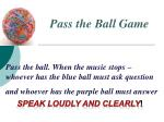 Pass the ball. When the music stops – whoever has the blue ball must ask question and whoever has the purple ball must a