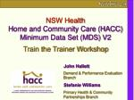 NSW Health Home and Community Care (HACC) Minimum Data Set (MDS) V2 Train the Trainer Workshop