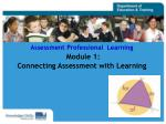 Assessment Professional  Learning Module 1:  Connecting Assessment with Learning