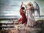 I will tell you of the wrestle which I had before God