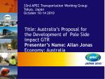 Title: Australia's Proposal for the Development of  Pole Side Impact GTR Presenter's Name: Allan Jonas Economy: Australi