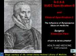 G.C.S.E. WJEC Specification B and Edexcel Specification C The influence of Renaissance ideas on medicine Surgery: Ambro