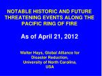 NOTABLE HISTORIC AND FUTURE THREATENING EVENTS ALONG THE PACIFIC RING OF FIRE As of April 21, 2012