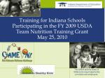 Training for Indiana Schools Participating in the FY 2009 USDA Team Nutrition Training Grant May 25, 2010