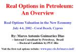. Real Options in Petroleum: An Overview Real Options Valuation in the New Economy July 4-6, 2002 - Coral Beach, Cyprus