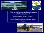"""What are the impacts of salmon farming on wild Pacific Salmon ?"" Brian Riddell, Science Advisor Pacific Fisheries Resou"