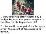 1. How would the effort exerted by a backpacker over level ground compare to the effort in climbing a steep hill?