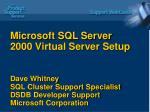 Microsoft SQL Server 2000 Virtual Server Setup Dave Whitney SQL Cluster Support Specialist DSDB Developer Support Micros